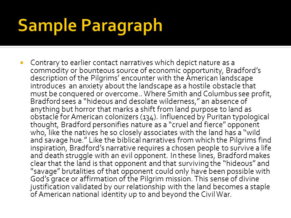  Contrary to earlier contact narratives which depict nature as a commodity or bounteous source of economic opportunity, Bradford's description of the Pilgrims' encounter with the American landscape introduces an anxiety about the landscape as a hostile obstacle that must be conquered or overcome..