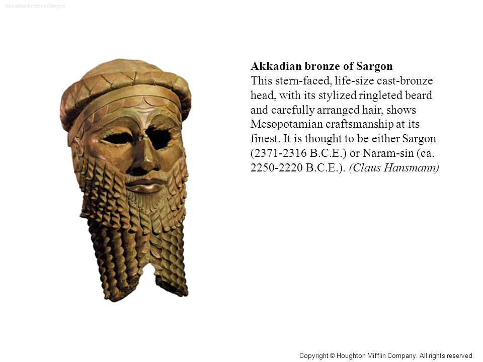 Akkadian bronze of Sargon This stern-faced, life-size cast-bronze head, with its stylized ringleted beard and carefully arranged hair, shows Mesopotamian craftsmanship at its finest.