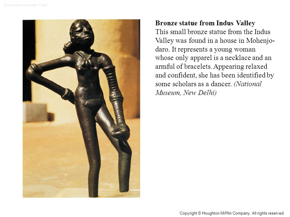 Bronze statue from Indus Valley This small bronze statue from the Indus Valley was found in a house in Mohenjo- daro. It represents a young woman whos