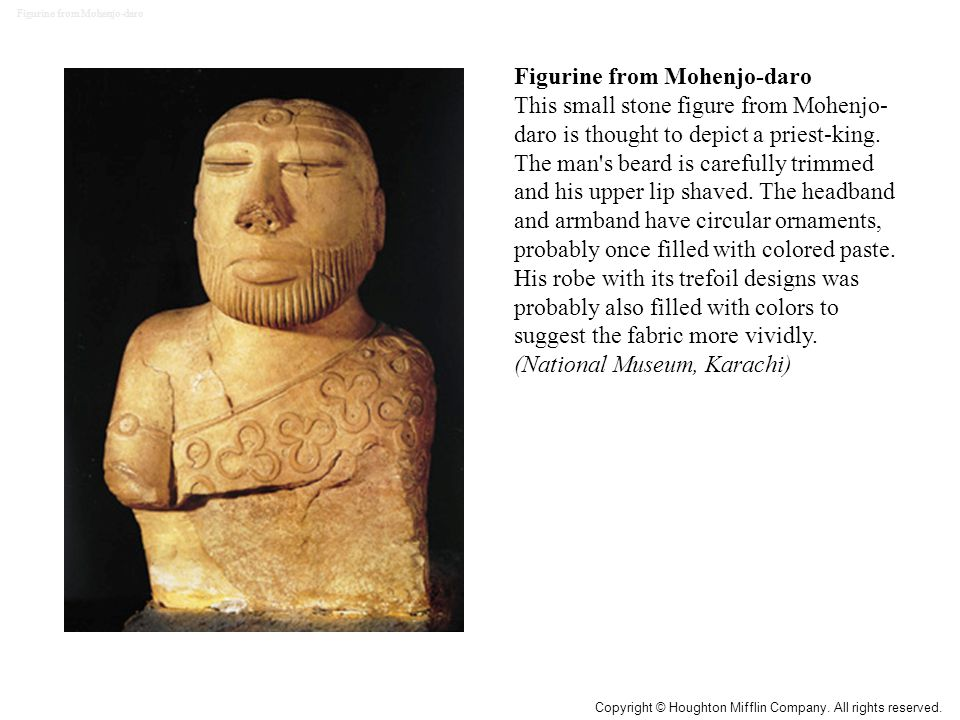 Figurine from Mohenjo-daro This small stone figure from Mohenjo- daro is thought to depict a priest-king. The man's beard is carefully trimmed and his