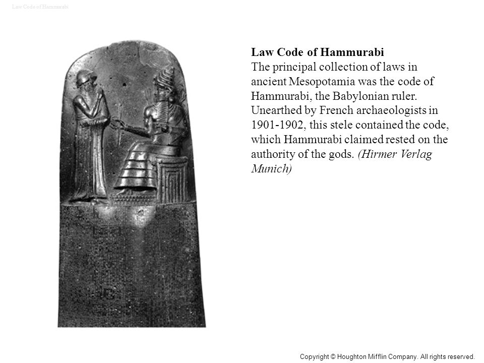 Law Code of Hammurabi The principal collection of laws in ancient Mesopotamia was the code of Hammurabi, the Babylonian ruler. Unearthed by French arc