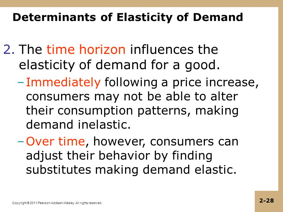 Copyright © 2011 Pearson Addison-Wesley. All rights reserved. 2-28 Determinants of Elasticity of Demand 2.The time horizon influences the elasticity o