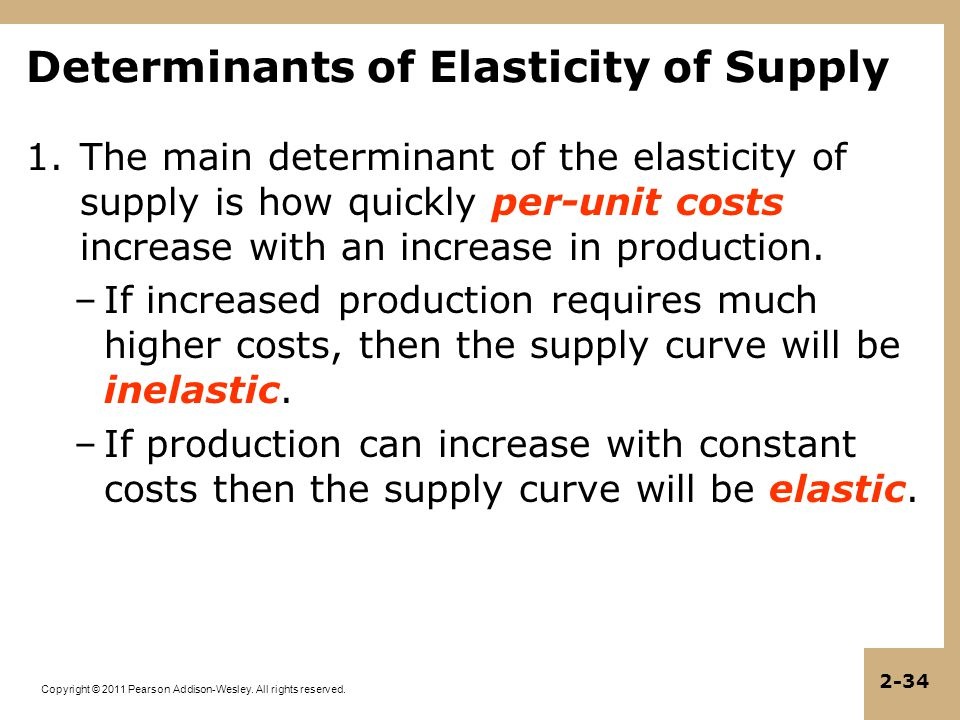 Copyright © 2011 Pearson Addison-Wesley. All rights reserved. 2-34 1.The main determinant of the elasticity of supply is how quickly per-unit costs in