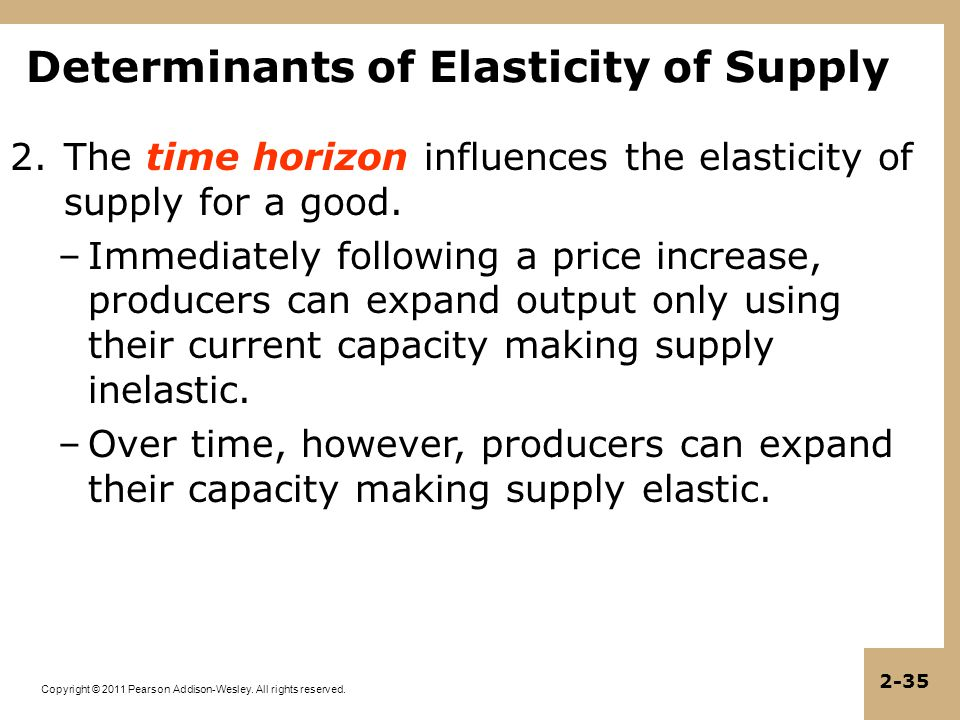 Copyright © 2011 Pearson Addison-Wesley. All rights reserved. 2-35 2.The time horizon influences the elasticity of supply for a good. –Immediately fol