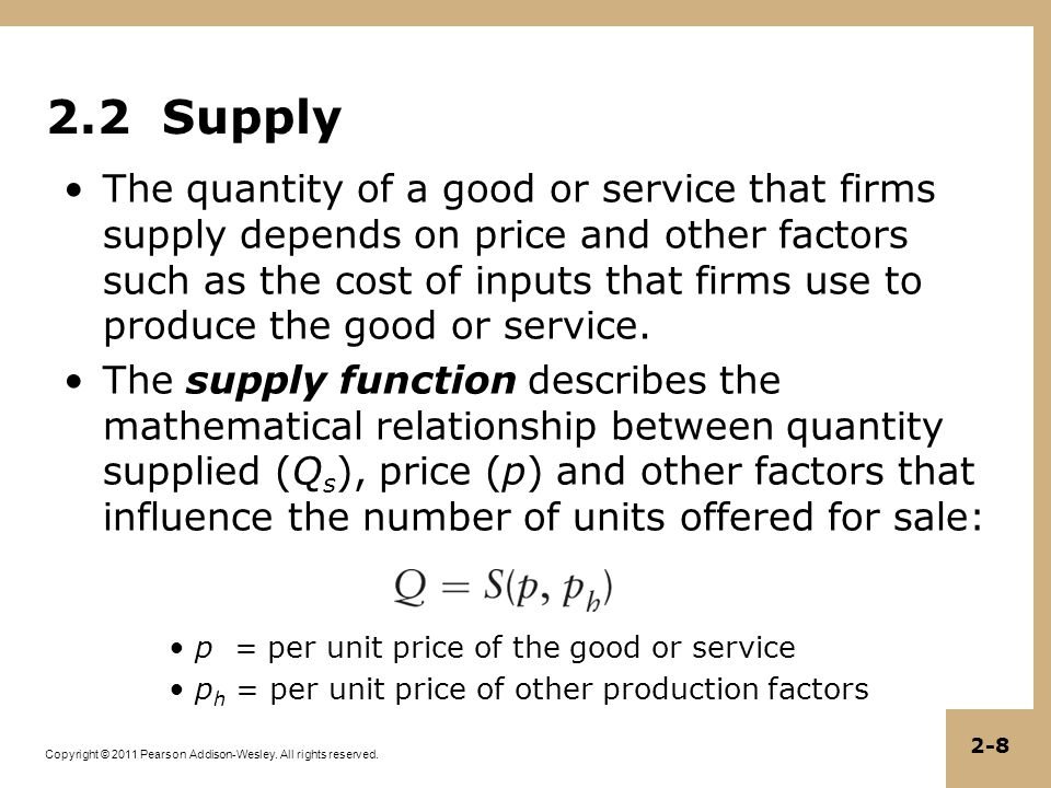 Copyright © 2011 Pearson Addison-Wesley. All rights reserved. 2-8 2.2 Supply The quantity of a good or service that firms supply depends on price and