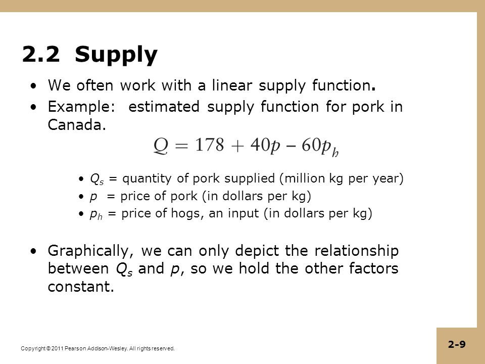 Copyright © 2011 Pearson Addison-Wesley. All rights reserved. 2-9 2.2 Supply We often work with a linear supply function. Example: estimated supply fu