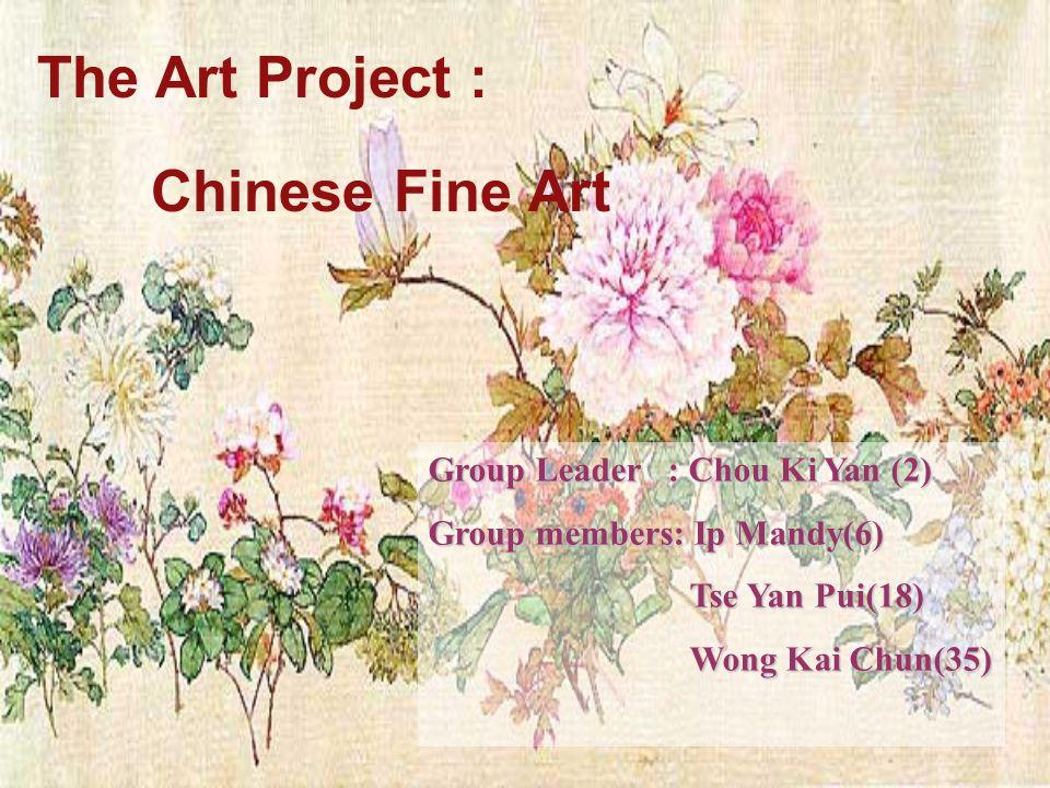 The Art Project : Chinese Fine Art Group Leader : Chou Ki Yan (2) Group members: Ip Mandy(6) Tse Yan Pui(18) Tse Yan Pui(18) Wong Kai Chun(35) Wong Kai Chun(35)