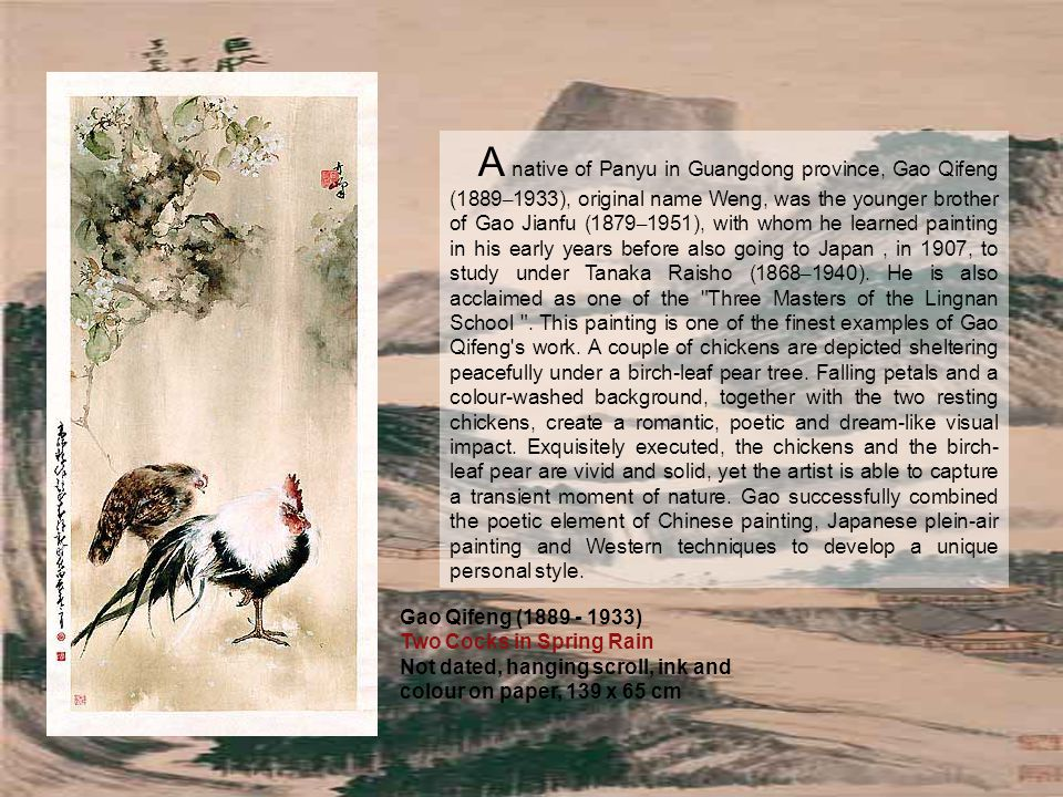 Gao Qifeng (1889 - 1933) Two Cocks in Spring Rain Not dated, hanging scroll, ink and colour on paper, 139 x 65 cm A native of Panyu in Guangdong province, Gao Qifeng (1889 – 1933), original name Weng, was the younger brother of Gao Jianfu (1879 – 1951), with whom he learned painting in his early years before also going to Japan, in 1907, to study under Tanaka Raisho (1868 – 1940).