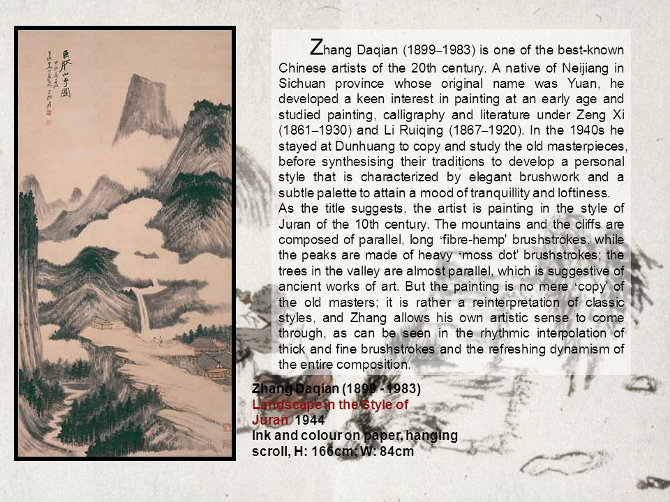 Zhang Daqian (1899 - 1983) Landscape in the Style of Juran 1944 Ink and colour on paper, hanging scroll, H: 166cm; W: 84cm Z hang Daqian (1899 – 1983) is one of the best-known Chinese artists of the 20th century.