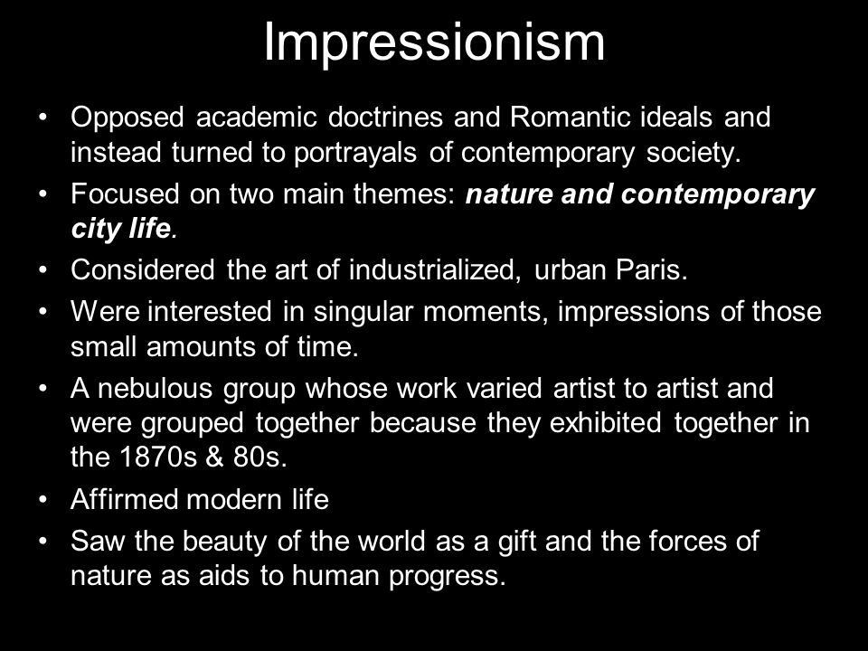 Impressionism Opposed academic doctrines and Romantic ideals and instead turned to portrayals of contemporary society. Focused on two main themes: nat