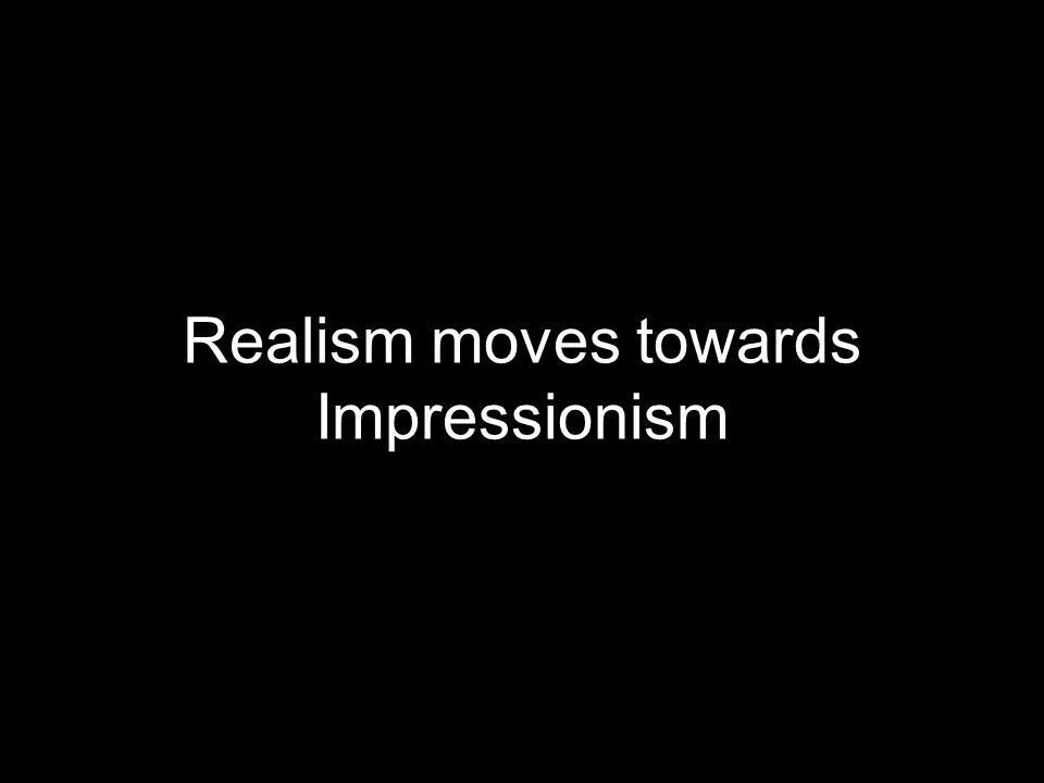 Realism moves towards Impressionism