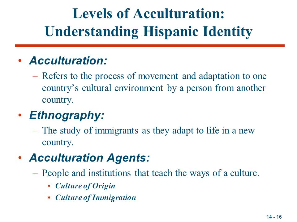 14 - 16 Levels of Acculturation: Understanding Hispanic Identity Acculturation: –Refers to the process of movement and adaptation to one country's cul