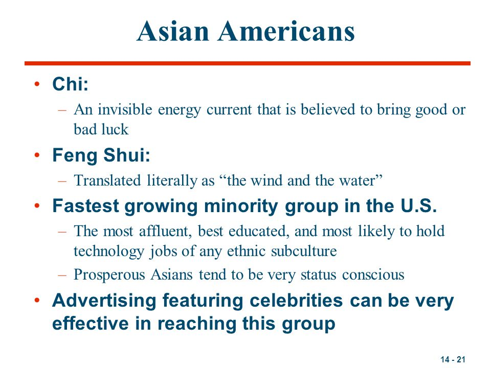 """14 - 21 Asian Americans Chi: –An invisible energy current that is believed to bring good or bad luck Feng Shui: –Translated literally as """"the wind and"""