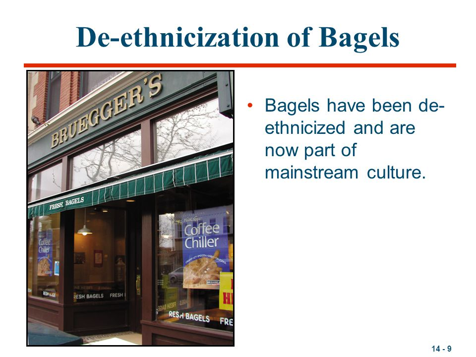 14 - 9 De-ethnicization of Bagels Bagels have been de- ethnicized and are now part of mainstream culture.