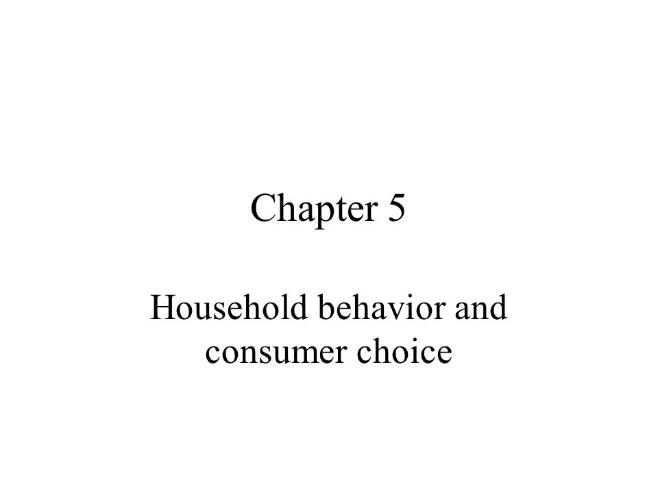 Chapter 5 Household behavior and consumer choice