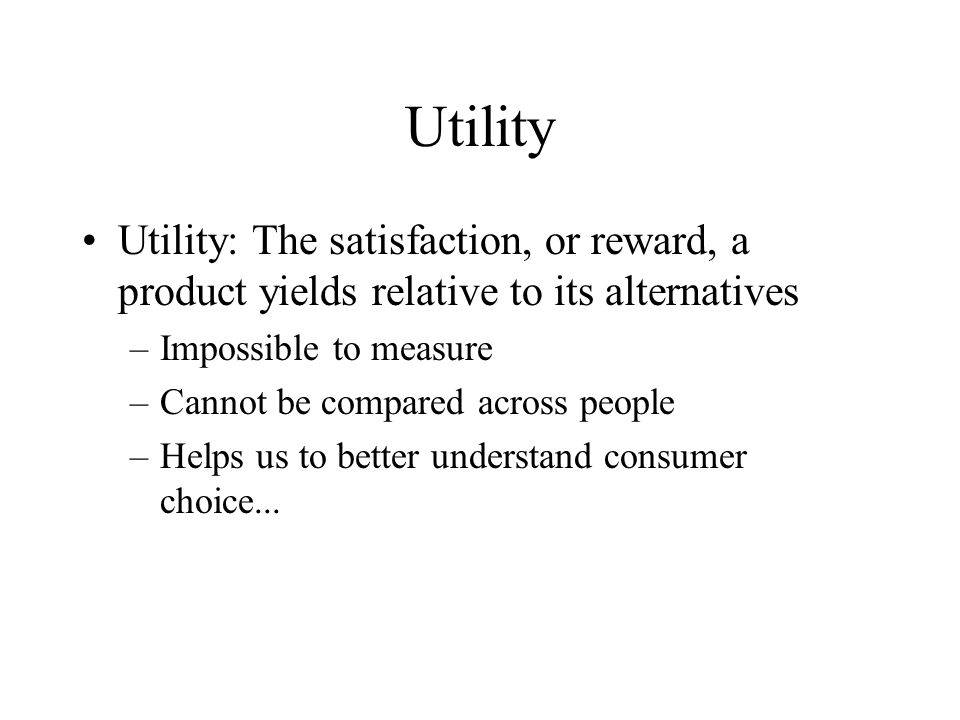 Utility Utility: The satisfaction, or reward, a product yields relative to its alternatives –Impossible to measure –Cannot be compared across people –