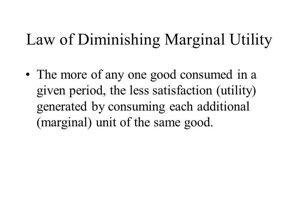 Law of Diminishing Marginal Utility The more of any one good consumed in a given period, the less satisfaction (utility) generated by consuming each a