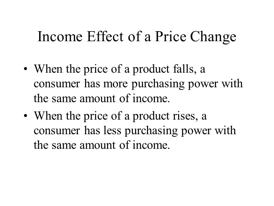 Income Effect of a Price Change When the price of a product falls, a consumer has more purchasing power with the same amount of income. When the price