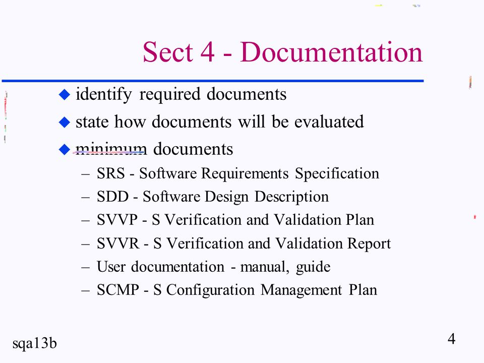 4 sqa13b Sect 4 - Documentation u identify required documents u state how documents will be evaluated u minimum documents –SRS - Software Requirements Specification –SDD - Software Design Description –SVVP - S Verification and Validation Plan –SVVR - S Verification and Validation Report –User documentation - manual, guide –SCMP - S Configuration Management Plan