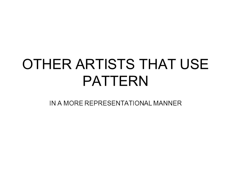 OTHER ARTISTS THAT USE PATTERN IN A MORE REPRESENTATIONAL MANNER