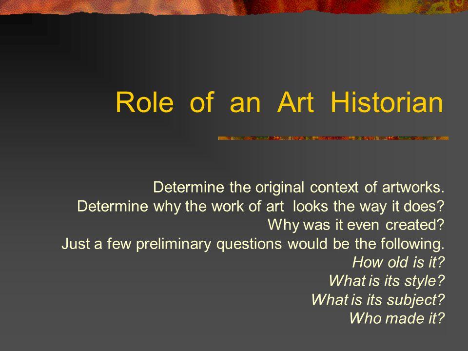 Role of an Art Historian Determine the original context of artworks.