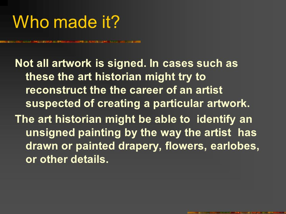 Who made it? Not all artwork is signed. In cases such as these the art historian might try to reconstruct the the career of an artist suspected of cre