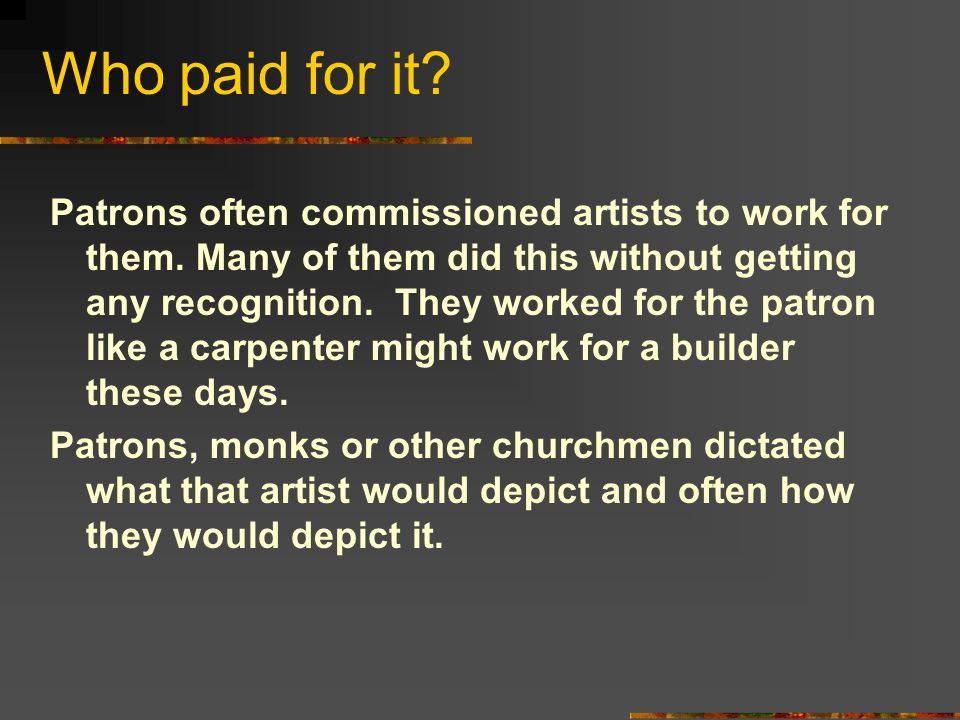 Who paid for it. Patrons often commissioned artists to work for them.