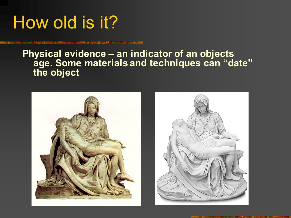 """How old is it? Physical evidence – an indicator of an objects age. Some materials and techniques can """"date"""" the object"""