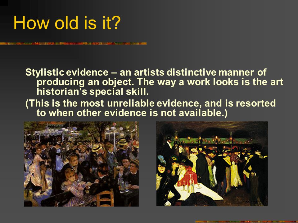 How old is it? Stylistic evidence – an artists distinctive manner of producing an object. The way a work looks is the art historian's special skill. (