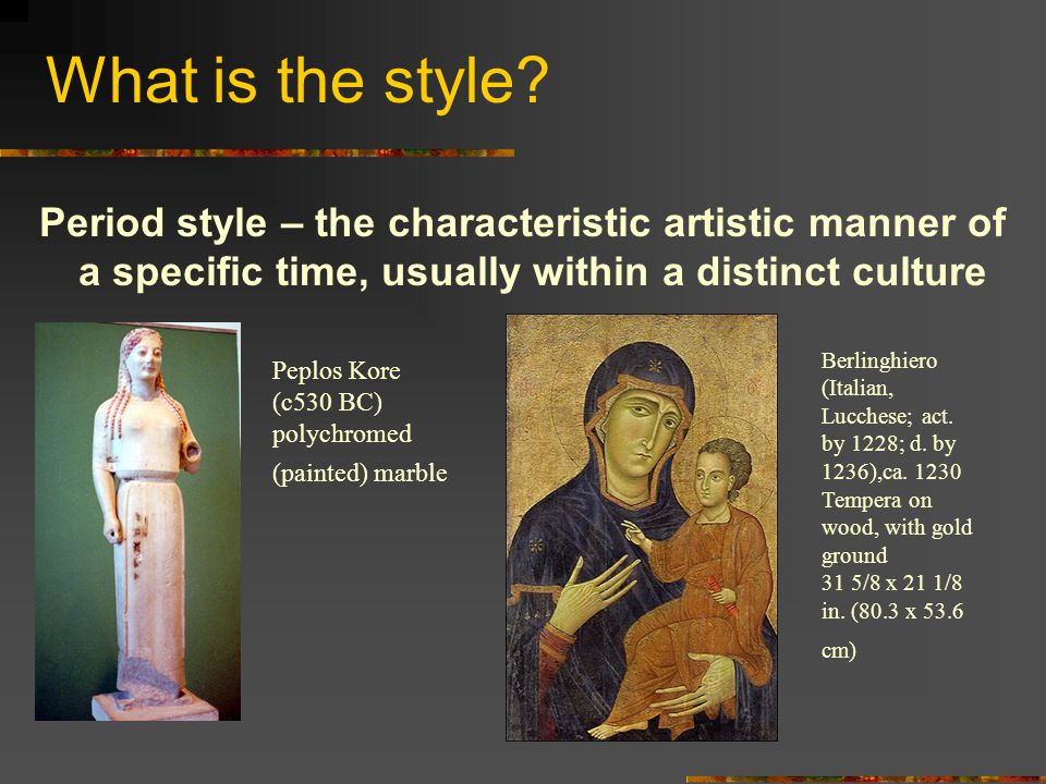 What is the style? Period style – the characteristic artistic manner of a specific time, usually within a distinct culture Peplos Kore (c530 BC) polyc