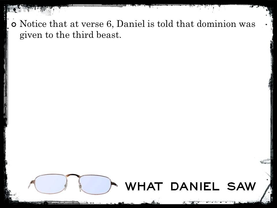 Notice that at verse 6, Daniel is told that dominion was given to the third beast.