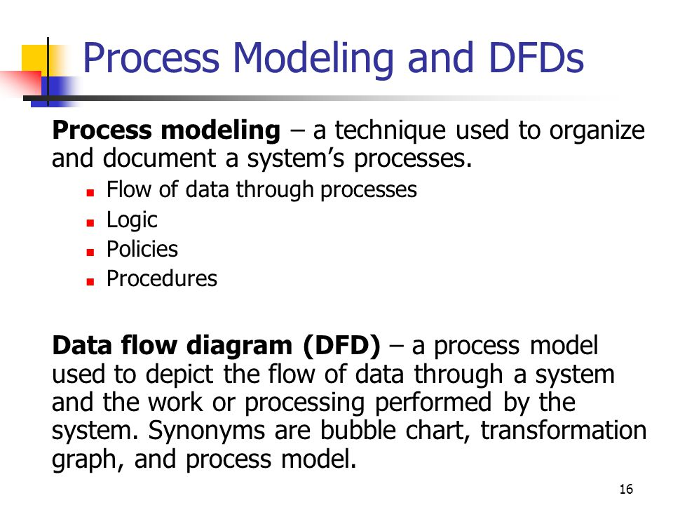 16 Process Modeling and DFDs Process modeling – a technique used to organize and document a system's processes. Flow of data through processes Logic P