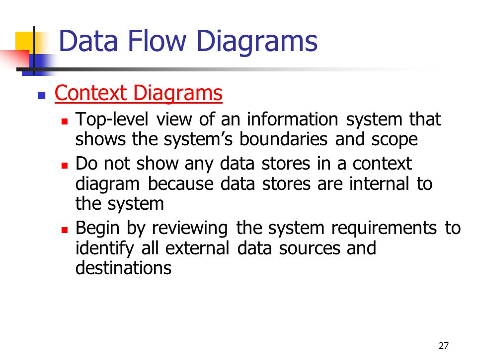 27 Data Flow Diagrams Context Diagrams Top-level view of an information system that shows the system's boundaries and scope Do not show any data store