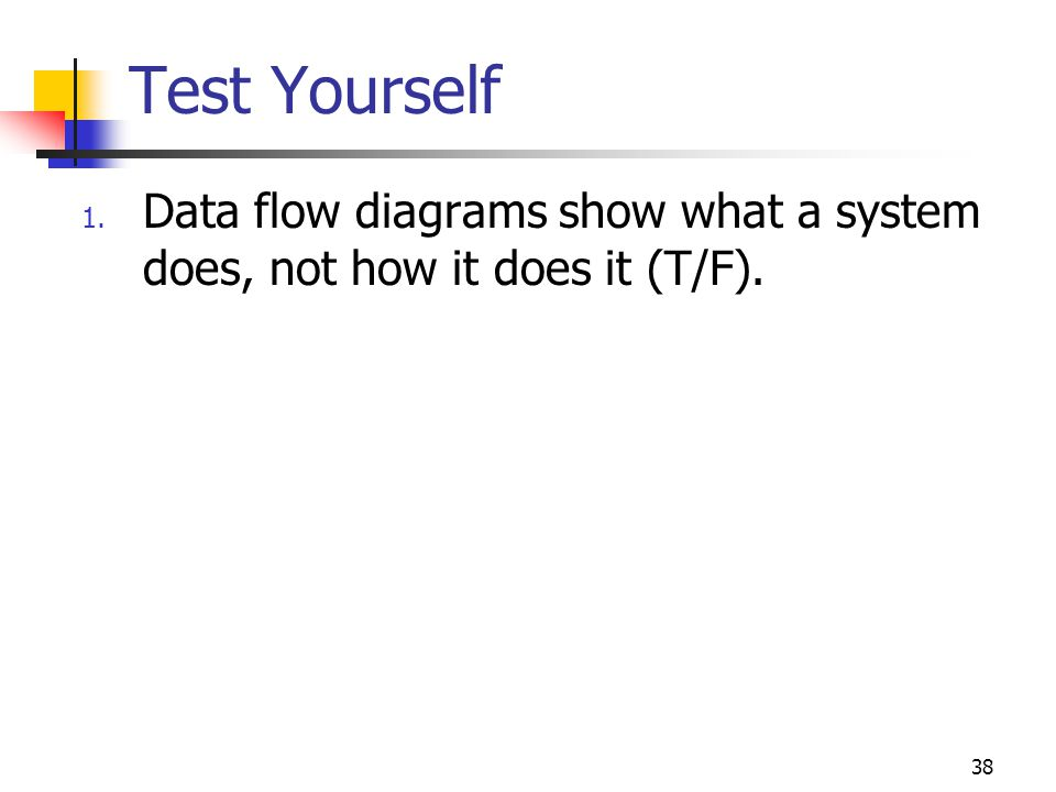 38 Test Yourself 1. Data flow diagrams show what a system does, not how it does it (T/F).