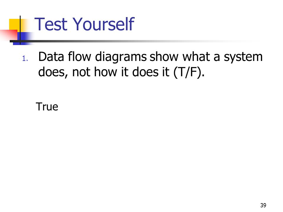 39 Test Yourself 1. Data flow diagrams show what a system does, not how it does it (T/F). True
