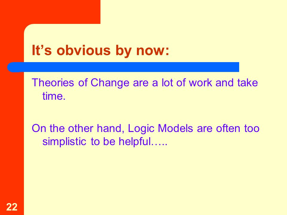22 It's obvious by now: Theories of Change are a lot of work and take time.
