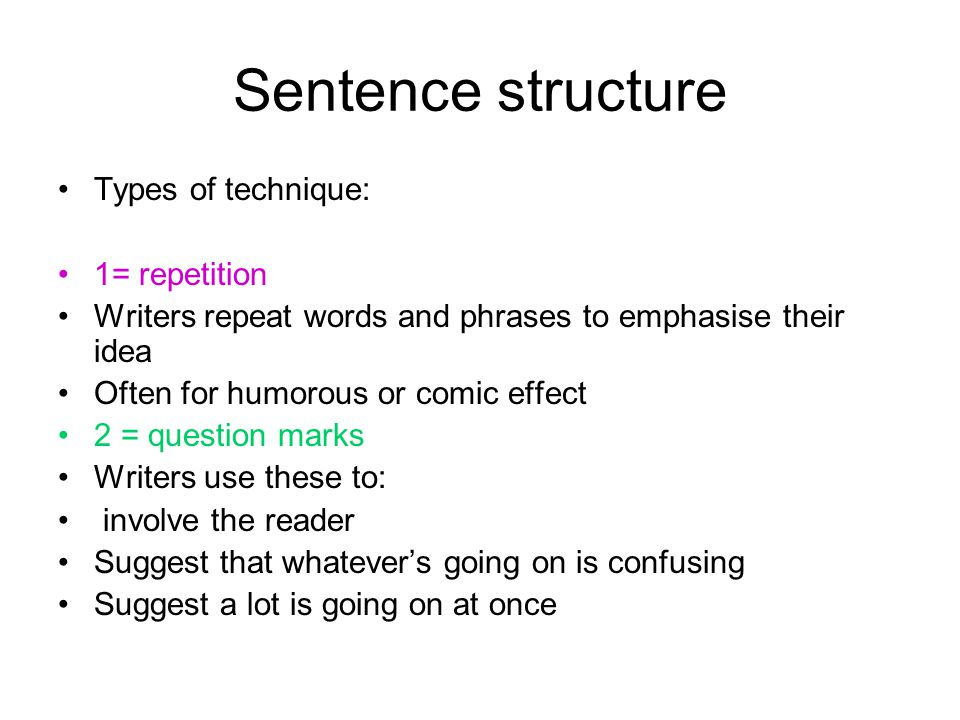 Sentence structure Types of technique: 1= repetition Writers repeat words and phrases to emphasise their idea Often for humorous or comic effect 2 = q