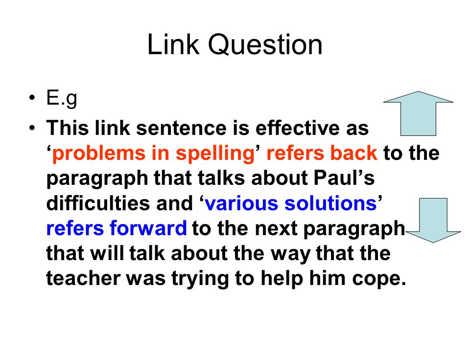 Link Question E.g This link sentence is effective as 'problems in spelling' refers back to the paragraph that talks about Paul's difficulties and 'var