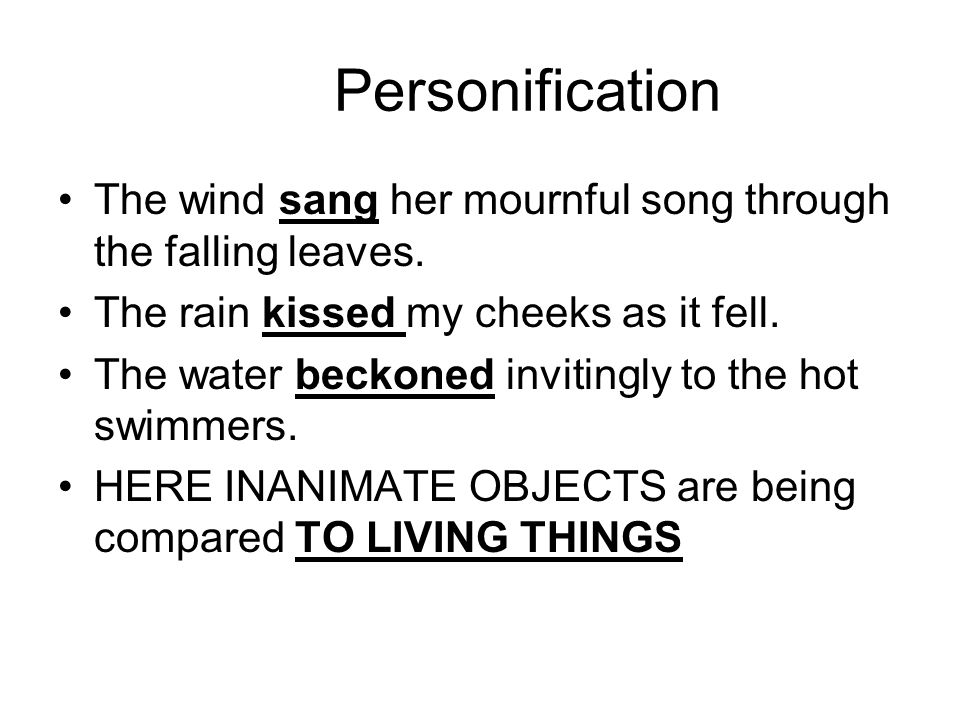 Personification The wind sang her mournful song through the falling leaves. The rain kissed my cheeks as it fell. The water beckoned invitingly to the