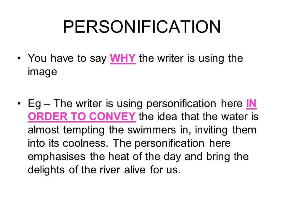 You have to say WHY the writer is using the image Eg – The writer is using personification here IN ORDER TO CONVEY the idea that the water is almost t