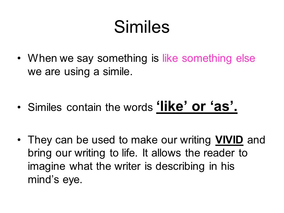 Similes When we say something is like something else we are using a simile. Similes contain the words 'like' or 'as'. They can be used to make our wri