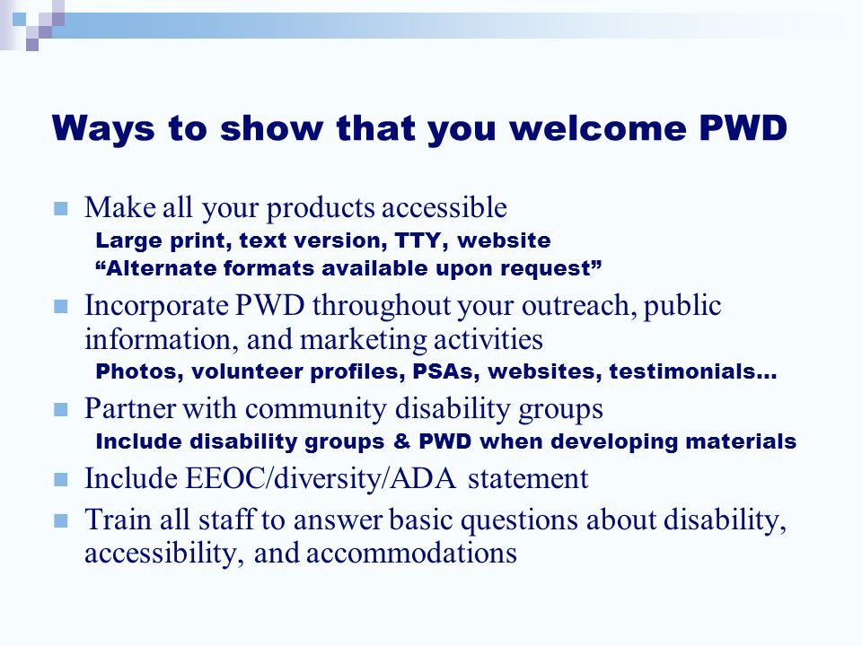 Ways to show that you welcome PWD Make all your products accessible Large print, text version, TTY, website Alternate formats available upon request Incorporate PWD throughout your outreach, public information, and marketing activities Photos, volunteer profiles, PSAs, websites, testimonials… Partner with community disability groups Include disability groups & PWD when developing materials Include EEOC/diversity/ADA statement Train all staff to answer basic questions about disability, accessibility, and accommodations