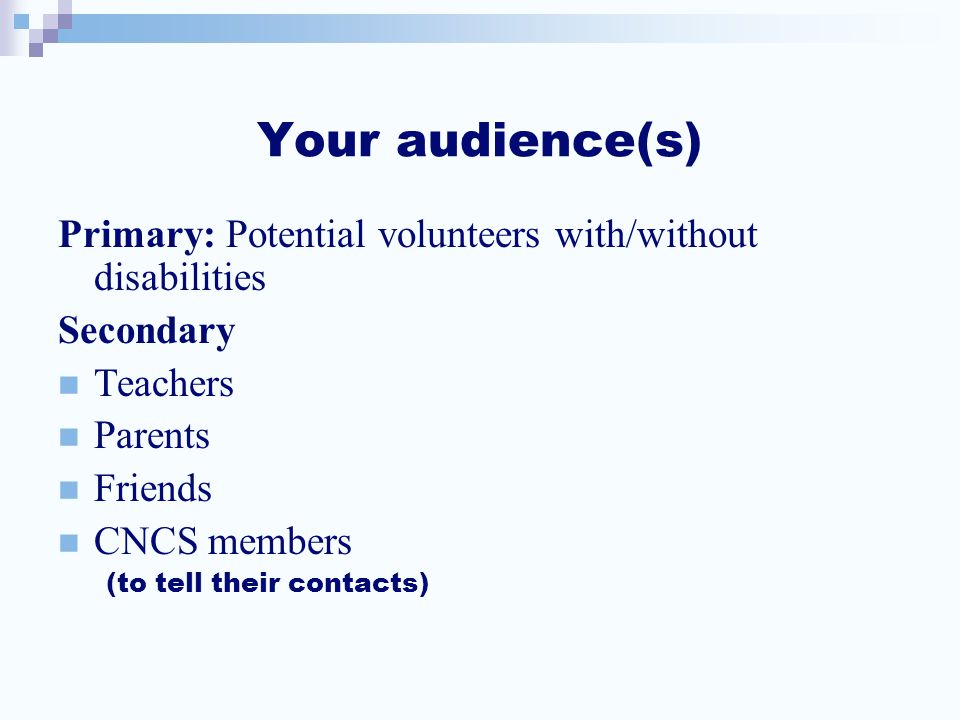 Your audience(s) Primary: Potential volunteers with/without disabilities Secondary Teachers Parents Friends CNCS members (to tell their contacts)