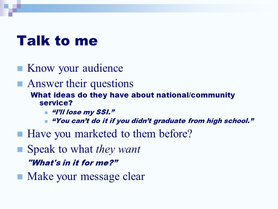"Talk to me Know your audience Answer their questions What ideas do they have about national/community service? ""I'll lose my SSI."" ""You can't do it if"