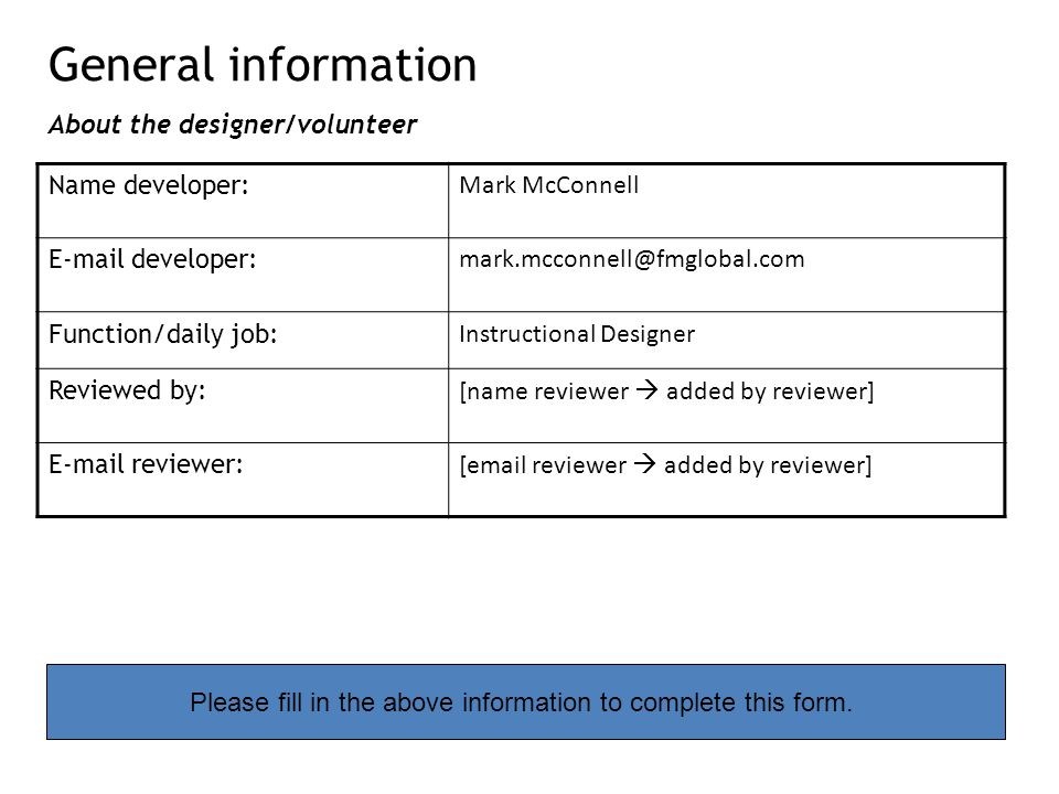 General information About the designer/volunteer Name developer: Mark McConnell E-mail developer: mark.mcconnell@fmglobal.com Function/daily job: Instructional Designer Reviewed by: [name reviewer  added by reviewer] E-mail reviewer: [email reviewer  added by reviewer] Please fill in the above information to complete this form.