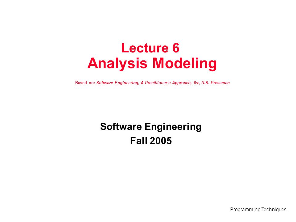 Programming Techniques State Representations In the context of behavioral modeling, two different characterizations of states must be considered: –the state of each class as the system performs its function and –the state of the system as observed from the outside as the system performs its function