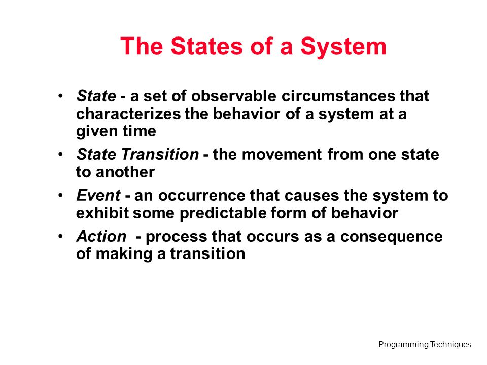 Programming Techniques The States of a System State - a set of observable circumstances that characterizes the behavior of a system at a given time St