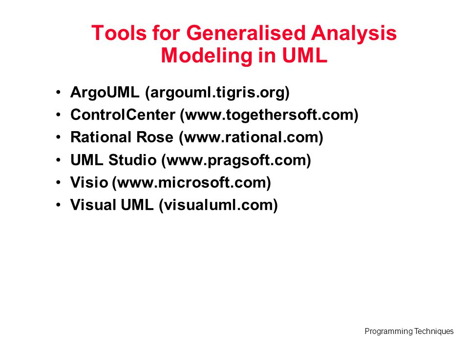 Programming Techniques Tools for Generalised Analysis Modeling in UML ArgoUML (argouml.tigris.org) ControlCenter (www.togethersoft.com) Rational Rose