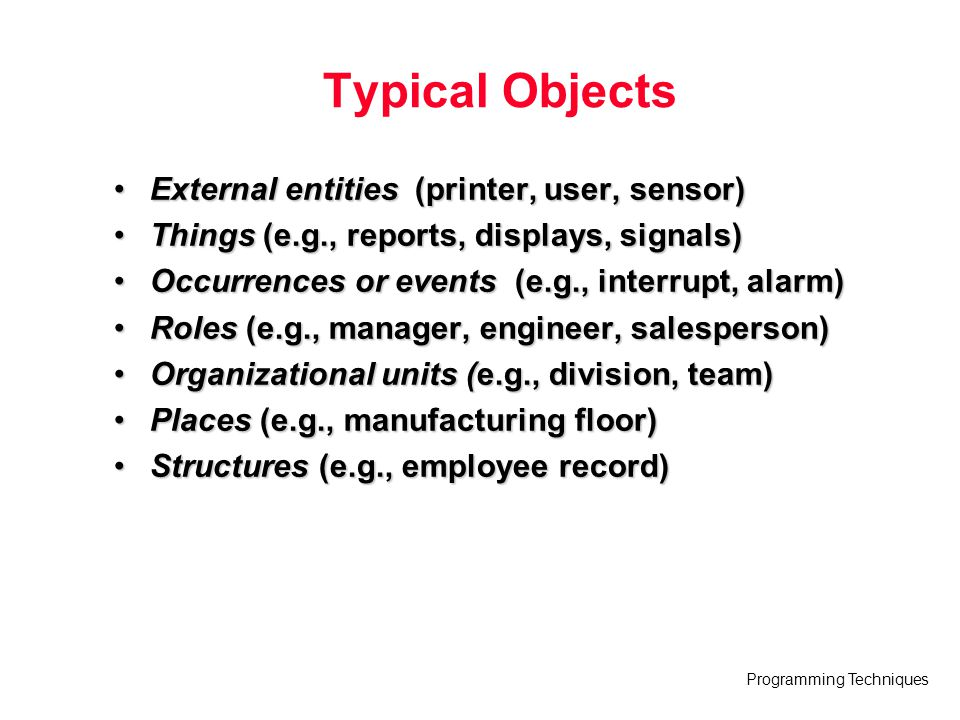 Programming Techniques Typical Objects External entities (printer, user, sensor)External entities (printer, user, sensor) Things (e.g., reports, displ