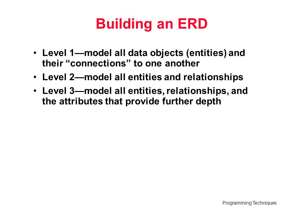 "Programming Techniques Building an ERD Level 1—model all data objects (entities) and their ""connections"" to one another Level 2—model all entities and"